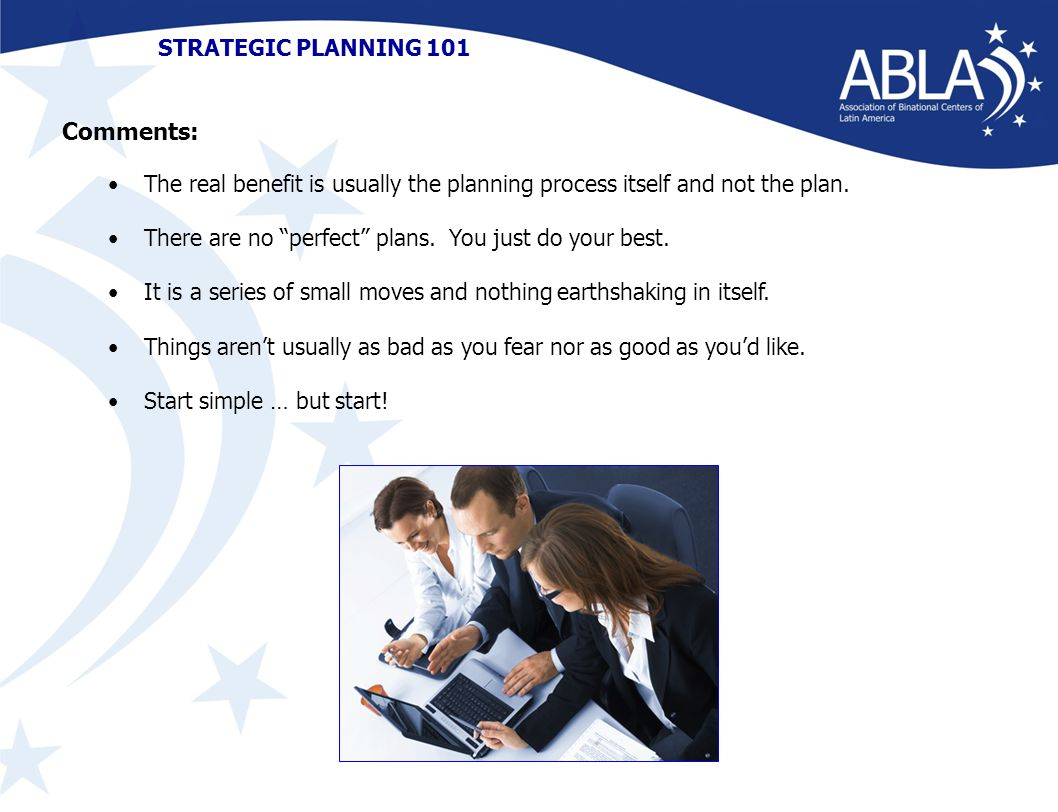 STRATEGIC PLANNING 101 The real benefit is usually the planning process itself and not the plan.