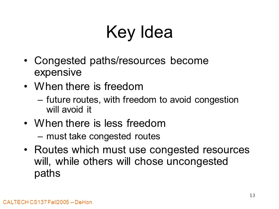 CALTECH CS137 Fall DeHon 13 Key Idea Congested paths/resources become expensive When there is freedom –future routes, with freedom to avoid congestion will avoid it When there is less freedom –must take congested routes Routes which must use congested resources will, while others will chose uncongested paths