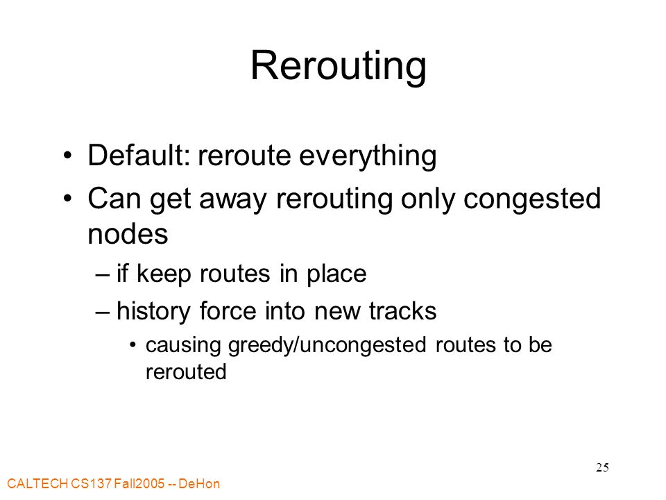 CALTECH CS137 Fall DeHon 25 Rerouting Default: reroute everything Can get away rerouting only congested nodes –if keep routes in place –history force into new tracks causing greedy/uncongested routes to be rerouted