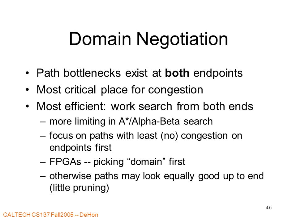 CALTECH CS137 Fall DeHon 46 Domain Negotiation Path bottlenecks exist at both endpoints Most critical place for congestion Most efficient: work search from both ends –more limiting in A*/Alpha-Beta search –focus on paths with least (no) congestion on endpoints first –FPGAs -- picking domain first –otherwise paths may look equally good up to end (little pruning)