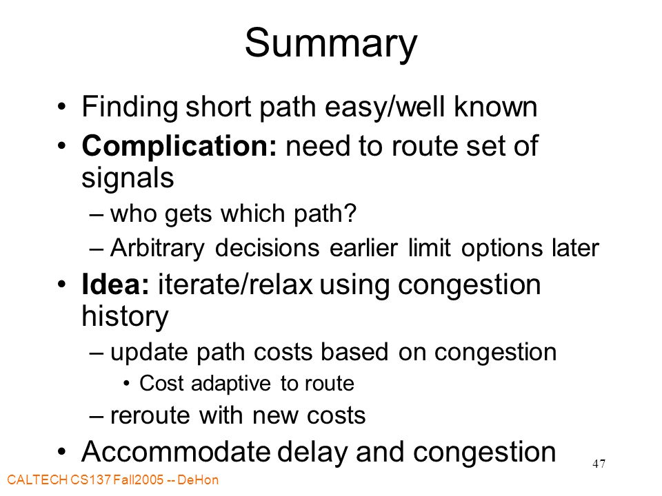 CALTECH CS137 Fall DeHon 47 Summary Finding short path easy/well known Complication: need to route set of signals –who gets which path.