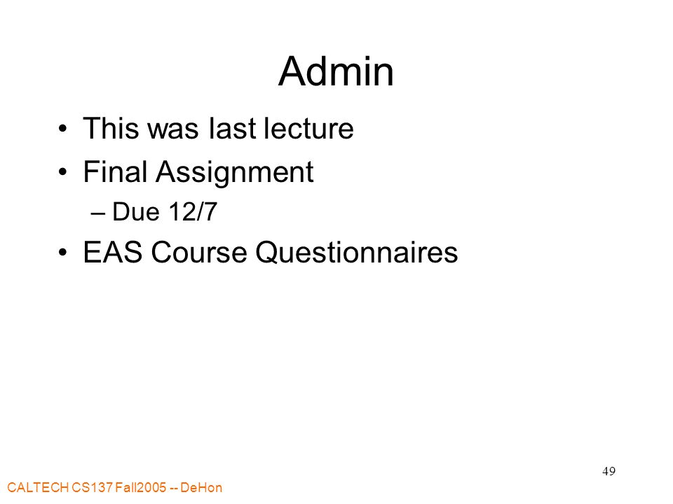 CALTECH CS137 Fall DeHon 49 Admin This was last lecture Final Assignment –Due 12/7 EAS Course Questionnaires