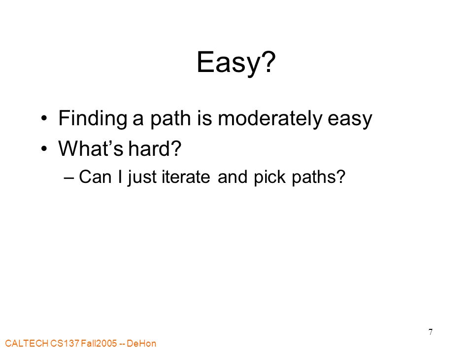 CALTECH CS137 Fall DeHon 7 Easy. Finding a path is moderately easy What's hard.