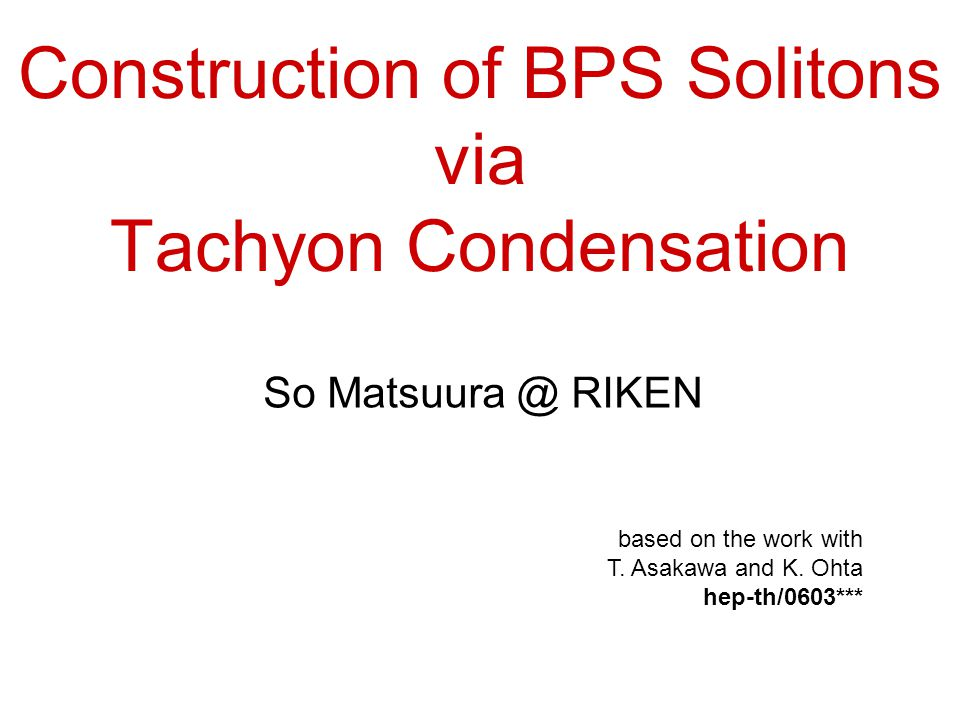 Construction of BPS Solitons via Tachyon Condensation So Matsuura @ RIKEN based on the work with T.