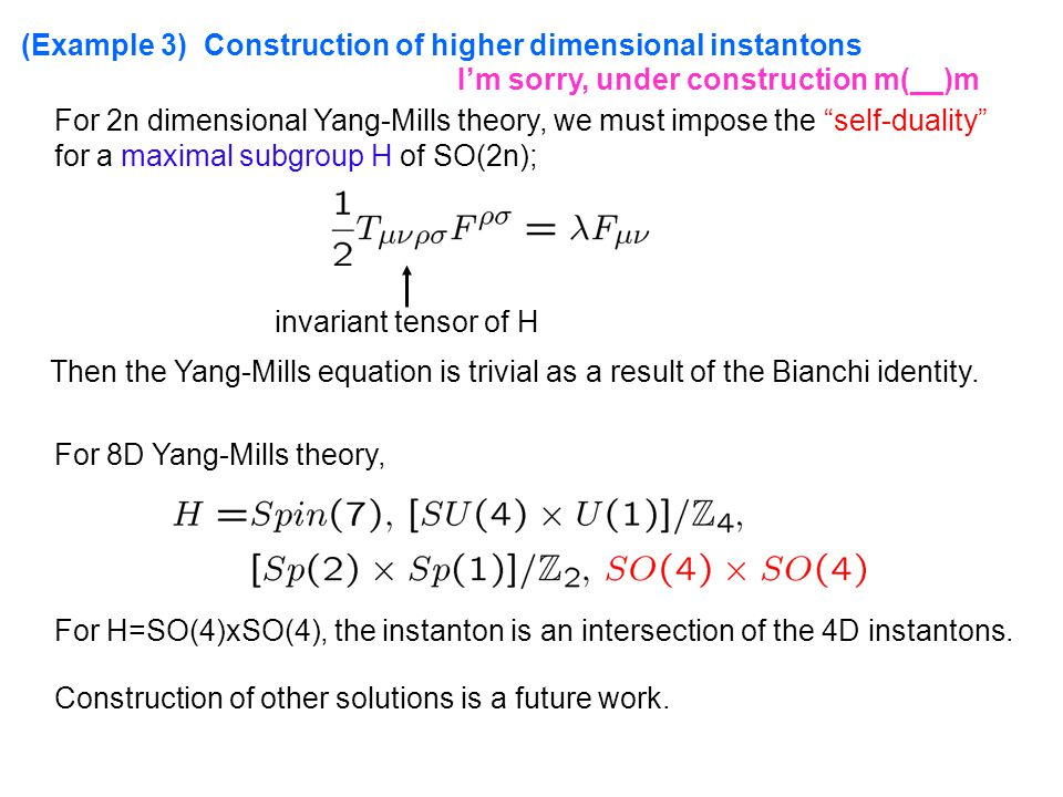 (Example 3) Construction of higher dimensional instantons For 2n dimensional Yang-Mills theory, we must impose the self-duality for a maximal subgroup H of SO(2n); invariant tensor of H Then the Yang-Mills equation is trivial as a result of the Bianchi identity.