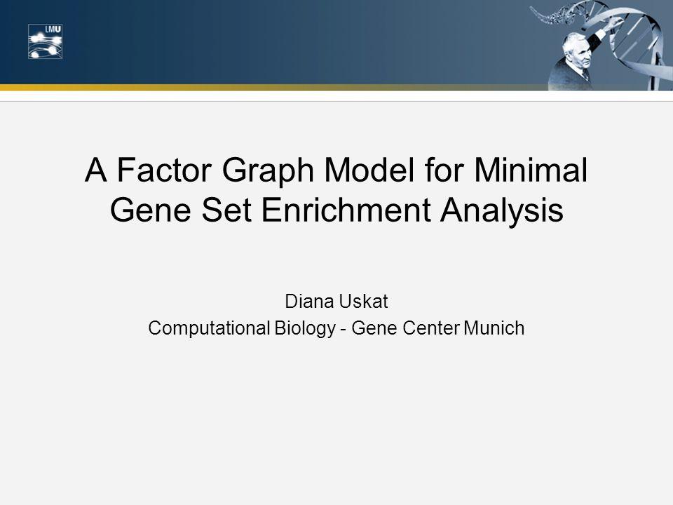 A Factor Graph Model for Minimal Gene Set Enrichment Analysis Diana Uskat Computational Biology - Gene Center Munich