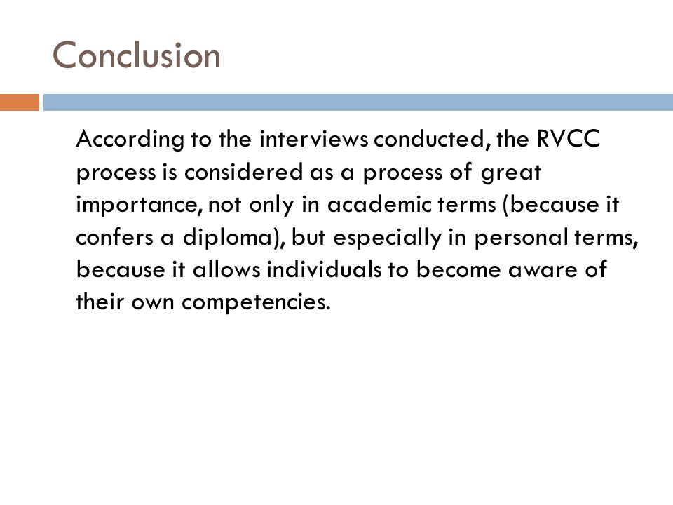 Conclusion According to the interviews conducted, the RVCC process is considered as a process of great importance, not only in academic terms (because it confers a diploma), but especially in personal terms, because it allows individuals to become aware of their own competencies.