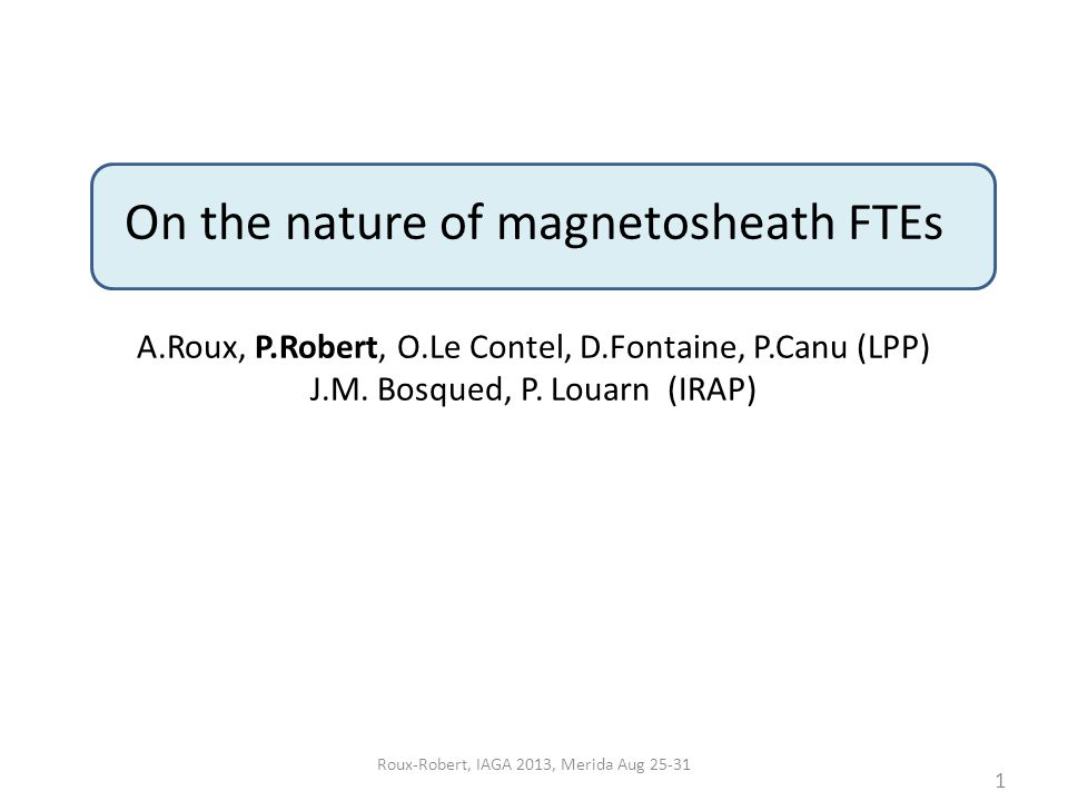 On the nature of magnetosheath FTEs A.Roux, P.Robert, O.Le Contel, D.Fontaine, P.Canu (LPP) J.M.