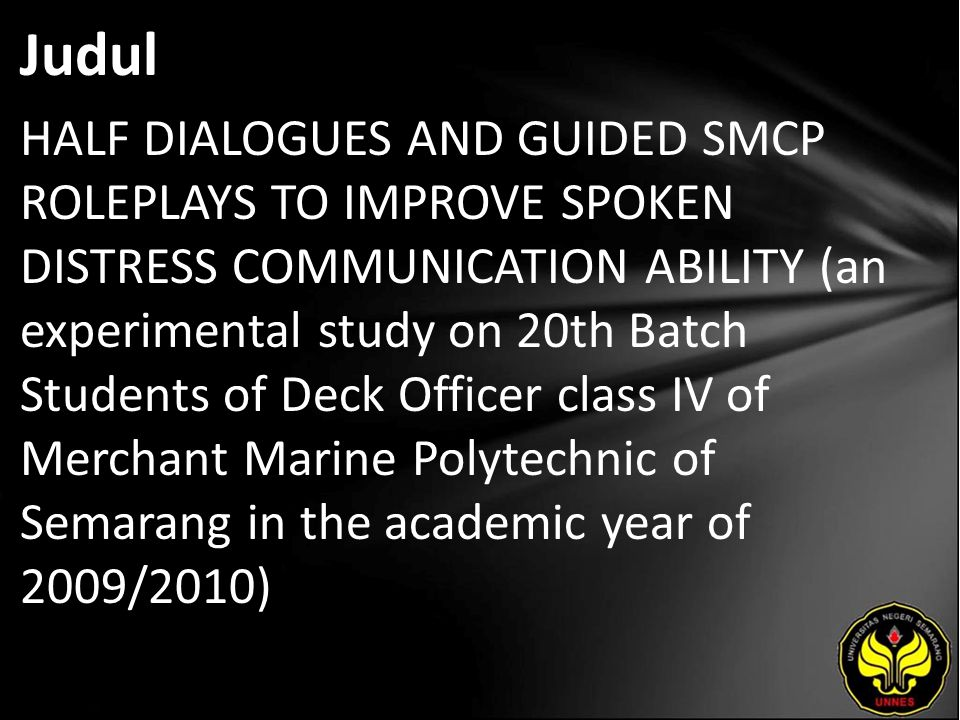 Judul HALF DIALOGUES AND GUIDED SMCP ROLEPLAYS TO IMPROVE SPOKEN DISTRESS COMMUNICATION ABILITY (an experimental study on 20th Batch Students of Deck Officer class IV of Merchant Marine Polytechnic of Semarang in the academic year of 2009/2010)