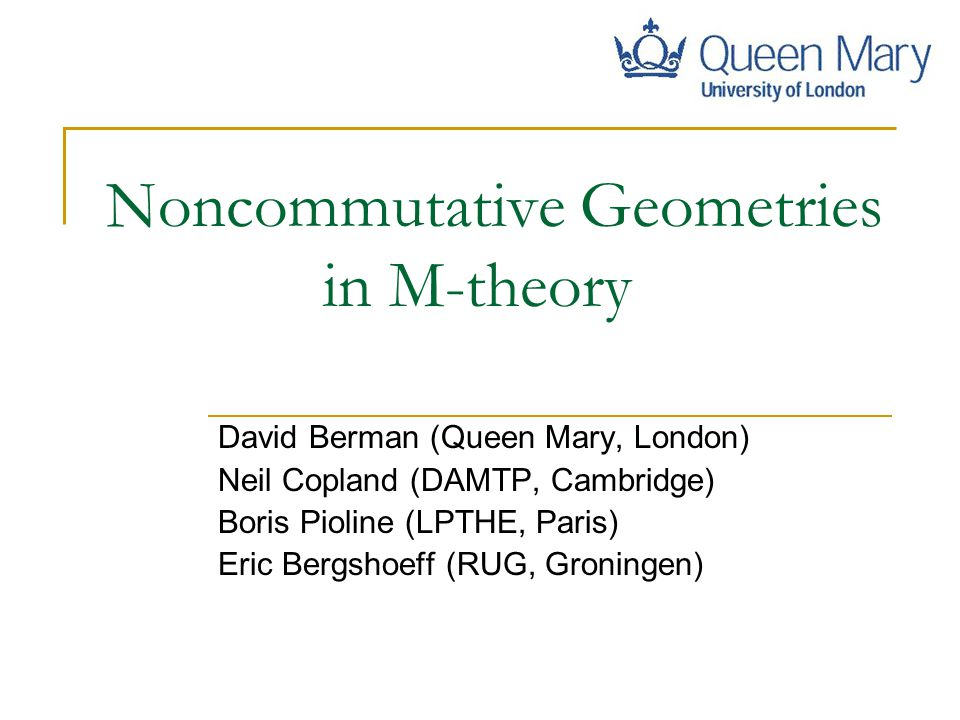 Noncommutative Geometries in M-theory David Berman (Queen Mary, London) Neil Copland (DAMTP, Cambridge) Boris Pioline (LPTHE, Paris) Eric Bergshoeff (RUG, Groningen) TexPoint fonts used in EMF: AA A AAA A A A A