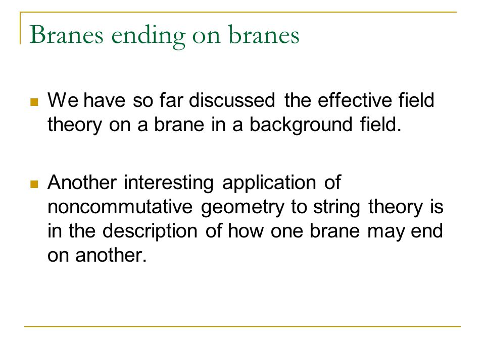 Branes ending on branes We have so far discussed the effective field theory on a brane in a background field.