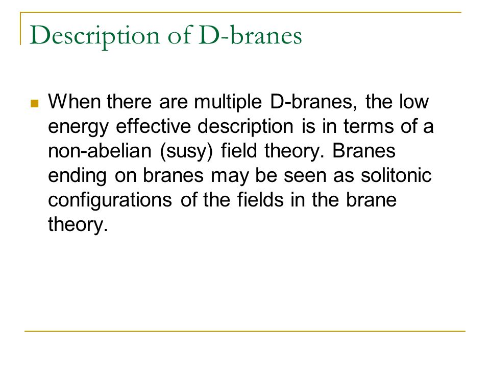 Description of D-branes When there are multiple D-branes, the low energy effective description is in terms of a non-abelian (susy) field theory.