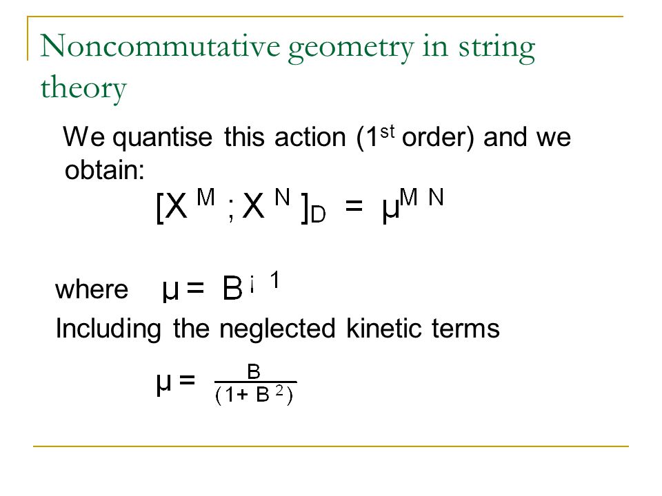 Noncommutative geometry in string theory We quantise this action (1 st order) and we obtain: where Including the neglected kinetic terms