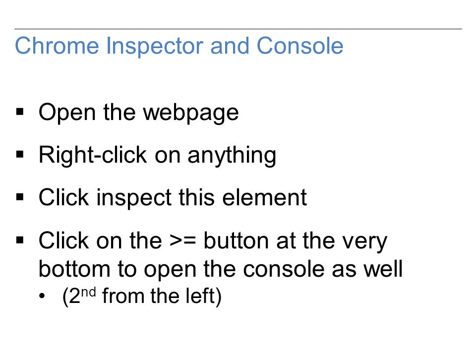 Chrome Inspector and Console  Open the webpage  Right-click on anything  Click inspect this element  Click on the >= button at the very bottom to open the console as well (2 nd from the left)