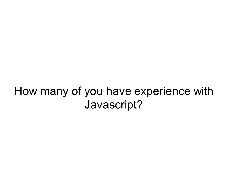 How many of you have experience with Javascript