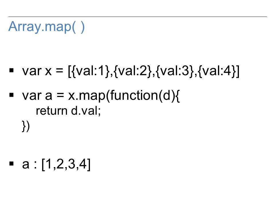 Array.map( )  var x = [{val:1},{val:2},{val:3},{val:4}]  var a = x.map(function(d){ return d.val; })  a : [1,2,3,4]