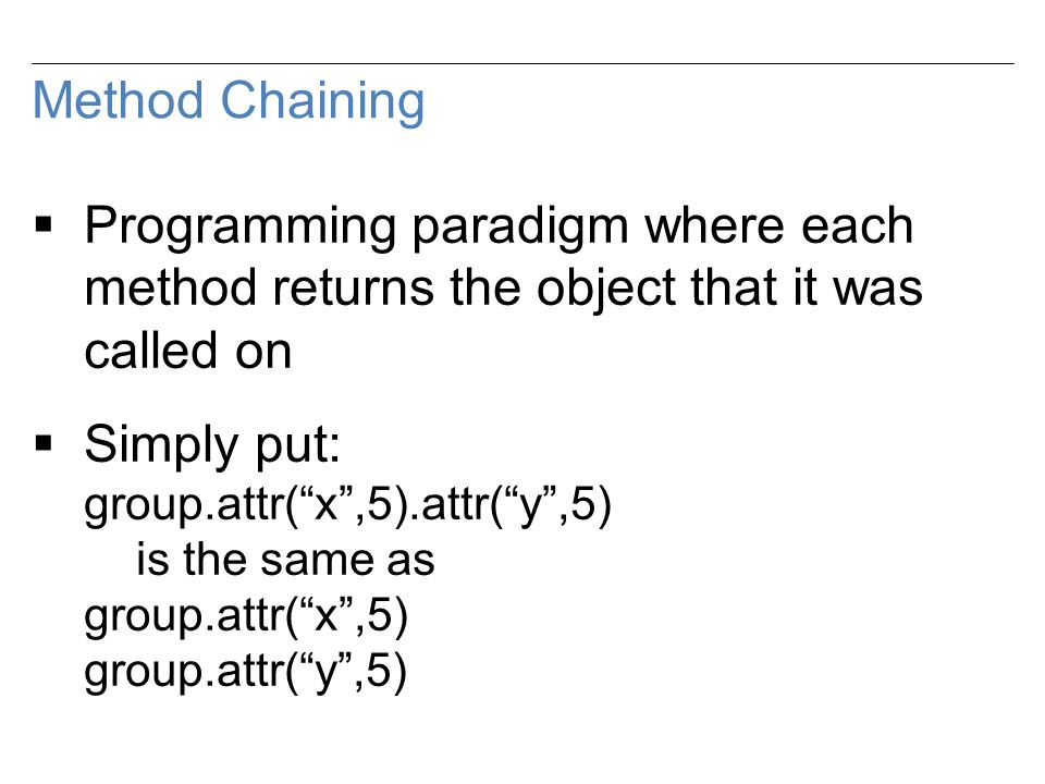 Method Chaining  Programming paradigm where each method returns the object that it was called on  Simply put: group.attr( x ,5).attr( y ,5) is the same as group.attr( x ,5) group.attr( y ,5)