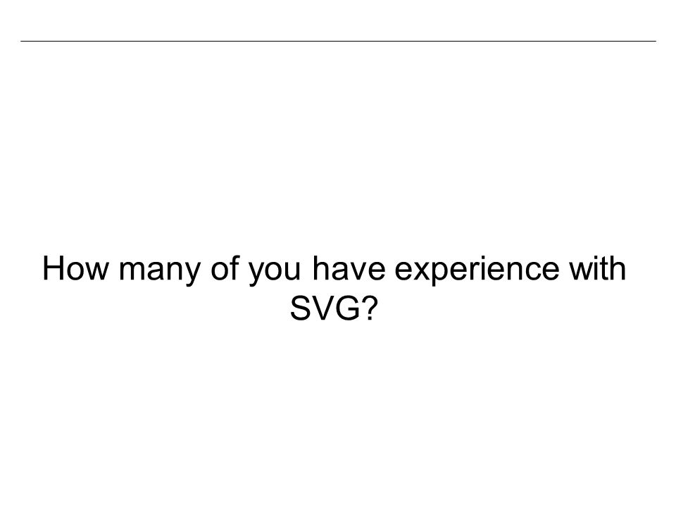 How many of you have experience with SVG