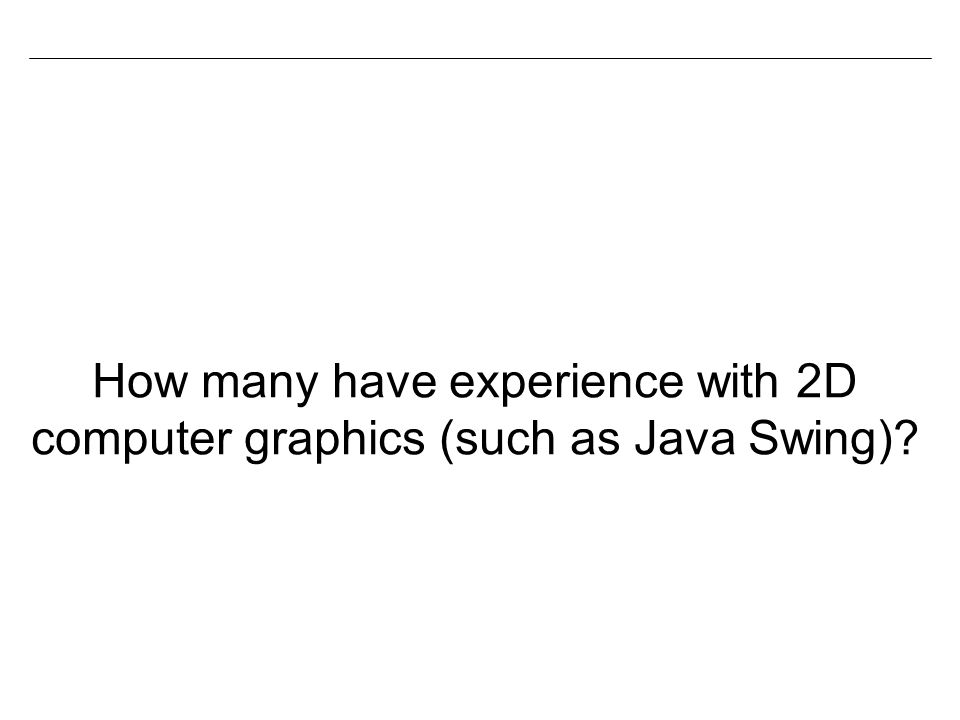 How many have experience with 2D computer graphics (such as Java Swing)