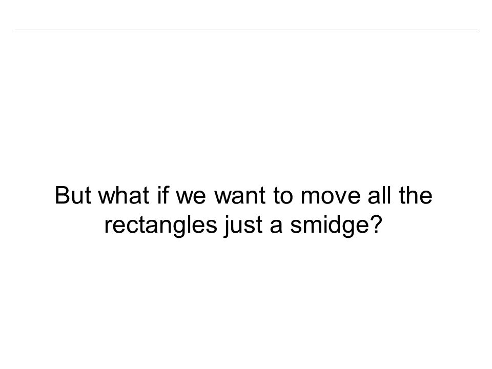 But what if we want to move all the rectangles just a smidge