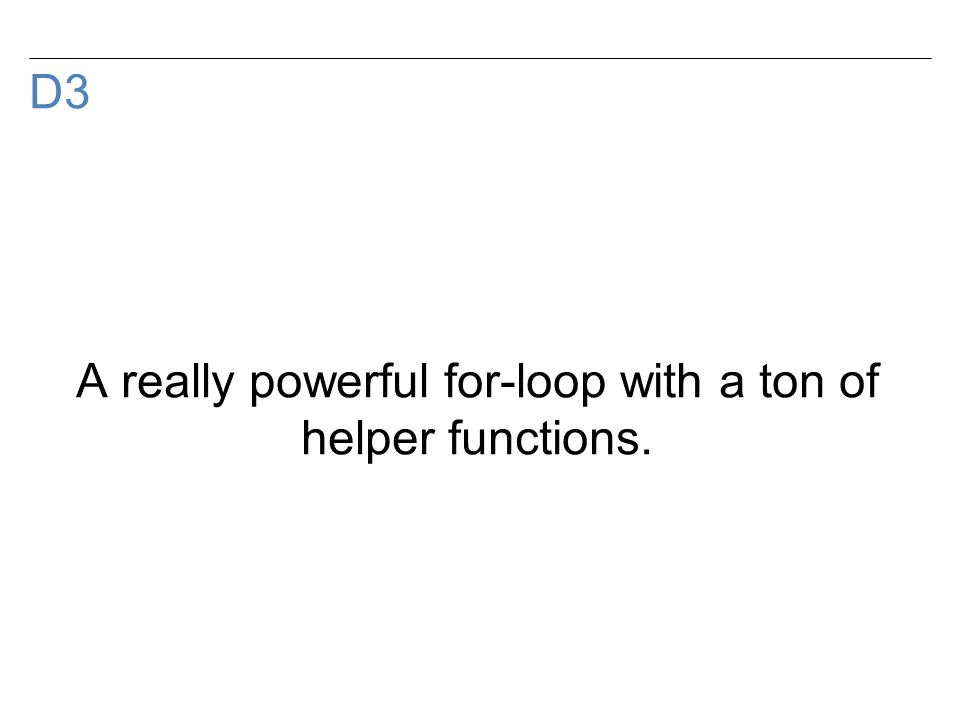 D3 A really powerful for-loop with a ton of helper functions.