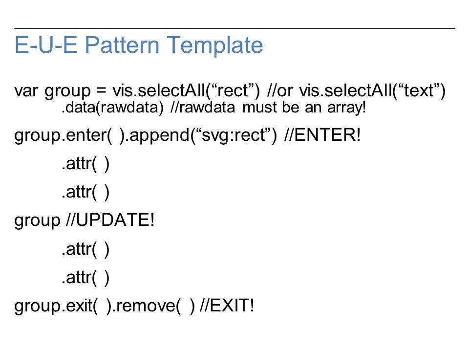 E-U-E Pattern Template var group = vis.selectAll( rect ) //or vis.selectAll( text ).data(rawdata) //rawdata must be an array.