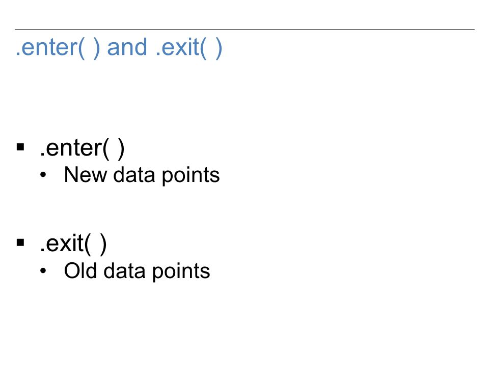 .enter( ) and.exit( ) .enter( ) New data points .exit( ) Old data points