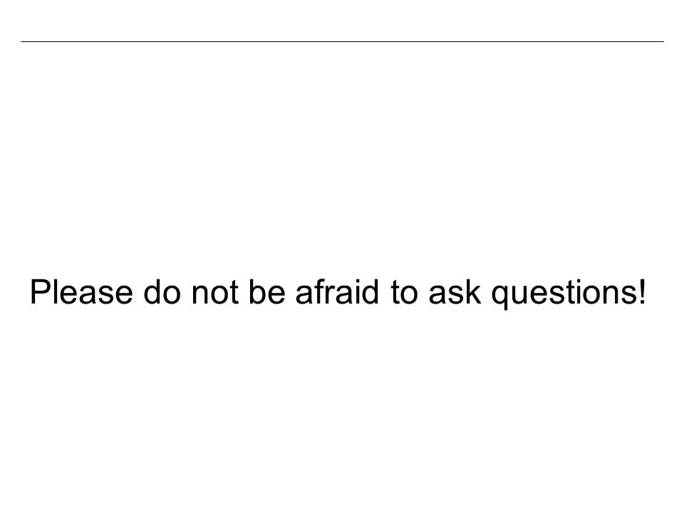 Please do not be afraid to ask questions!