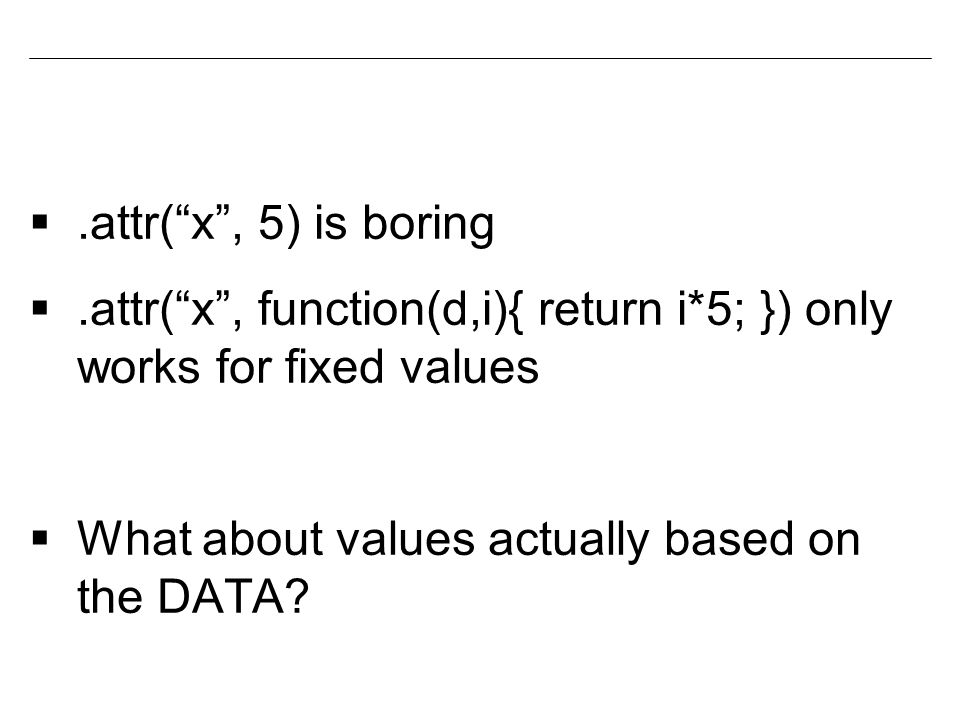 .attr( x , 5) is boring .attr( x , function(d,i){ return i*5; }) only works for fixed values  What about values actually based on the DATA