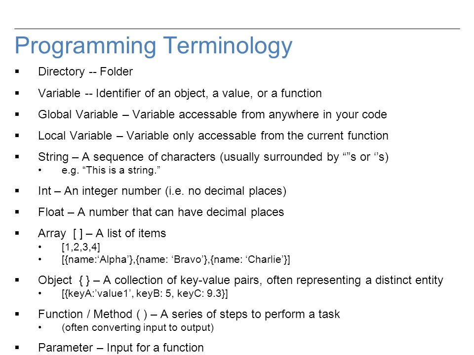 Programming Terminology  Directory -- Folder  Variable -- Identifier of an object, a value, or a function  Global Variable – Variable accessable from anywhere in your code  Local Variable – Variable only accessable from the current function  String – A sequence of characters (usually surrounded by s or ''s) e.g.