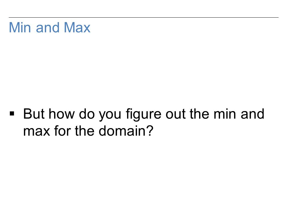 Min and Max  But how do you figure out the min and max for the domain