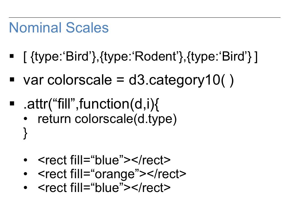 Nominal Scales  [ {type:'Bird'},{type:'Rodent'},{type:'Bird'} ]  var colorscale = d3.category10( ) .attr( fill ,function(d,i){ return colorscale(d.type) }