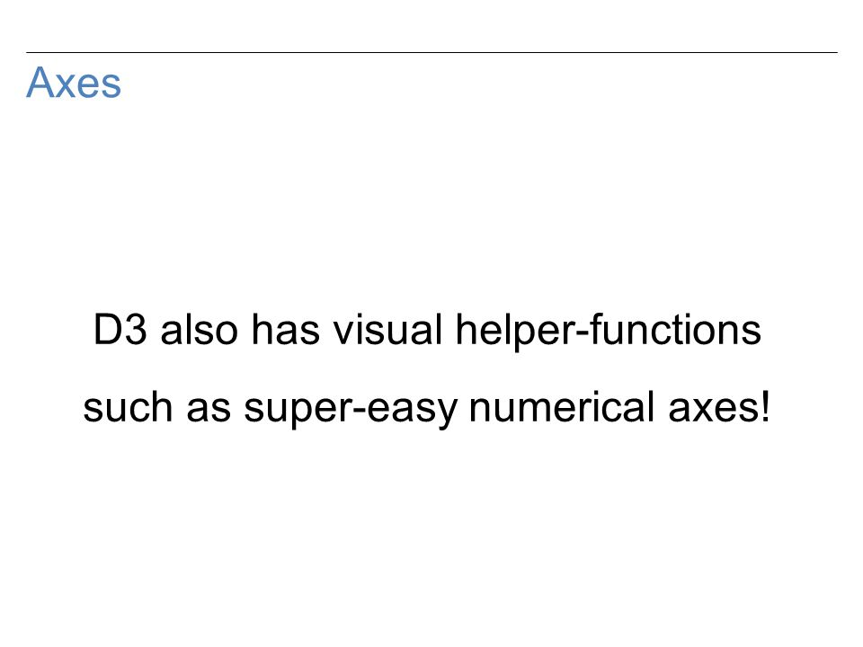 Axes D3 also has visual helper-functions such as super-easy numerical axes!