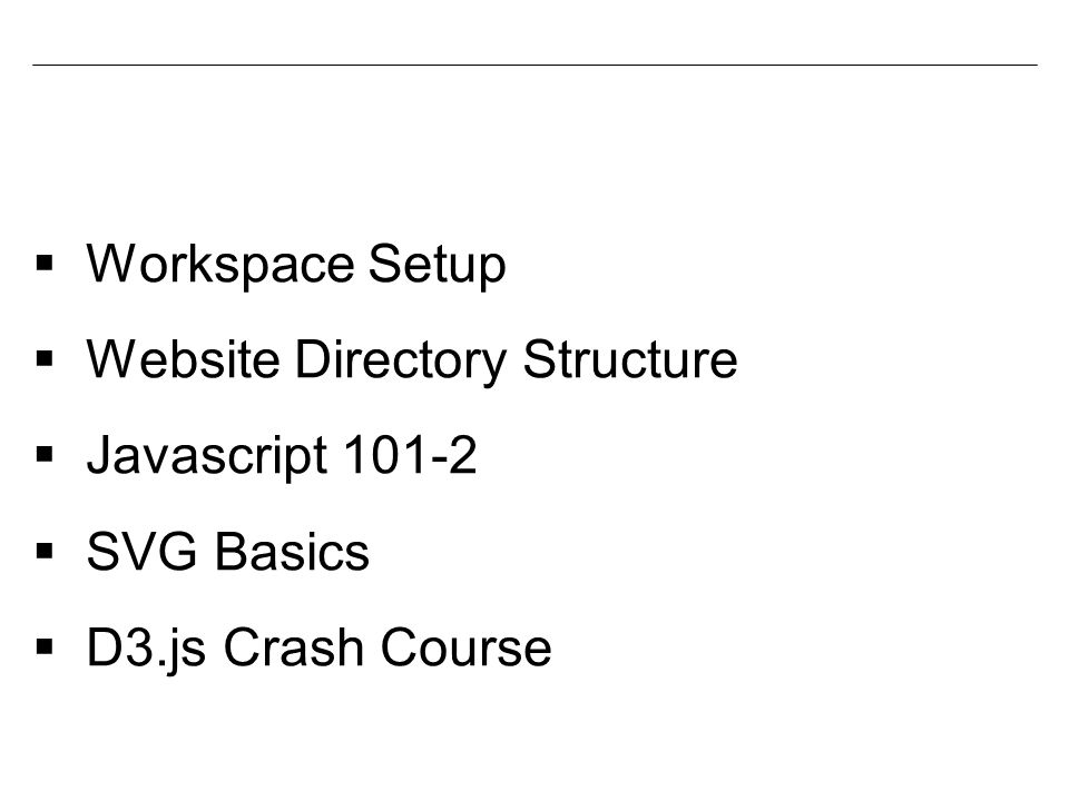  Workspace Setup  Website Directory Structure  Javascript 101-2  SVG Basics  D3.js Crash Course