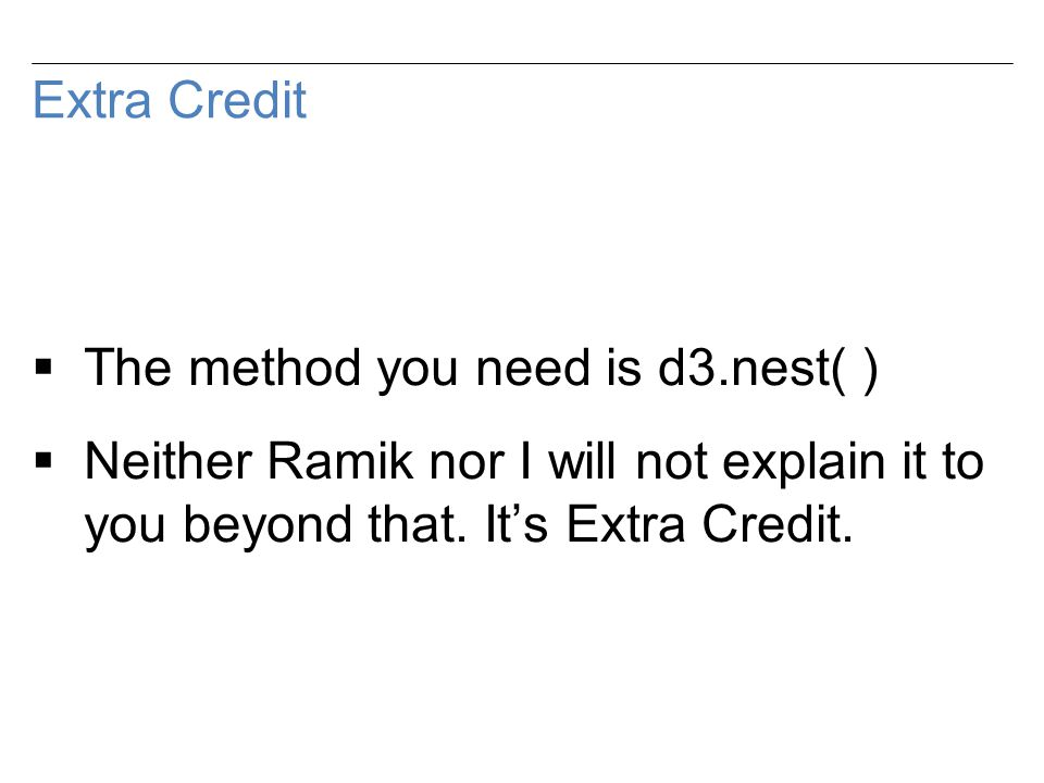 Extra Credit  The method you need is d3.nest( )  Neither Ramik nor I will not explain it to you beyond that.