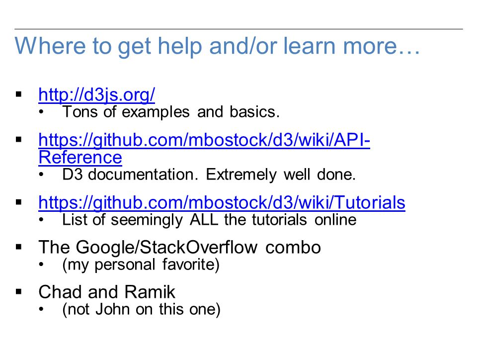 Where to get help and/or learn more…  http://d3js.org/ http://d3js.org/ Tons of examples and basics.
