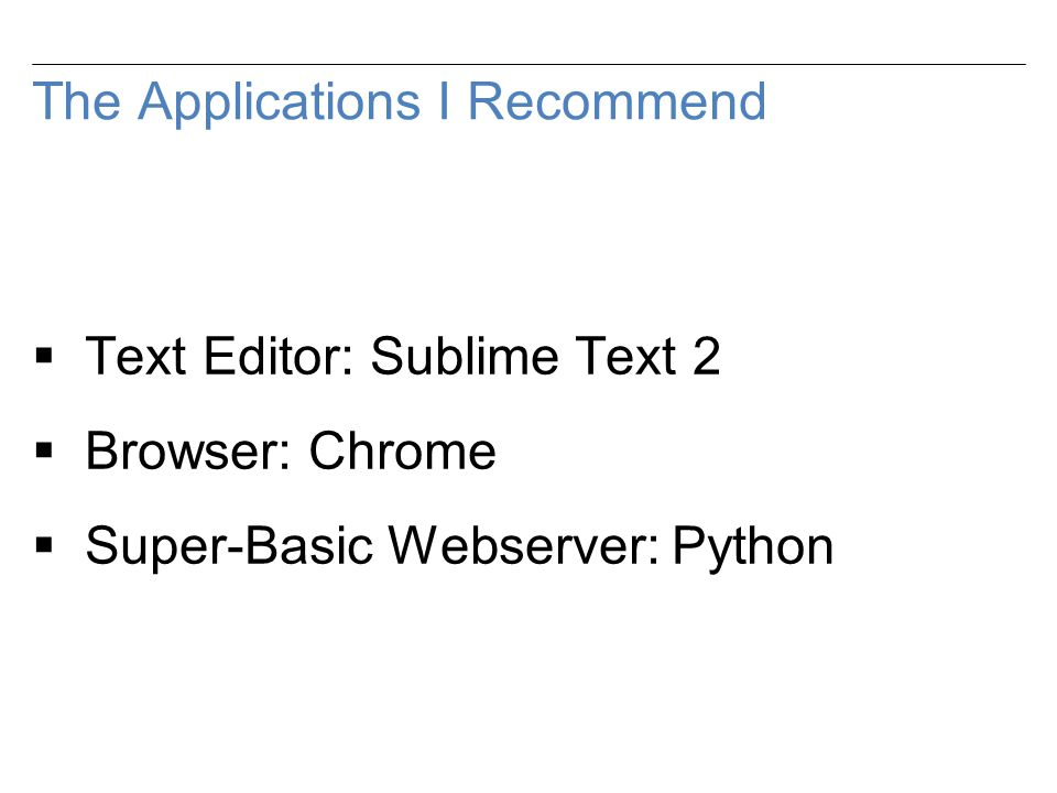 The Applications I Recommend  Text Editor: Sublime Text 2  Browser: Chrome  Super-Basic Webserver: Python