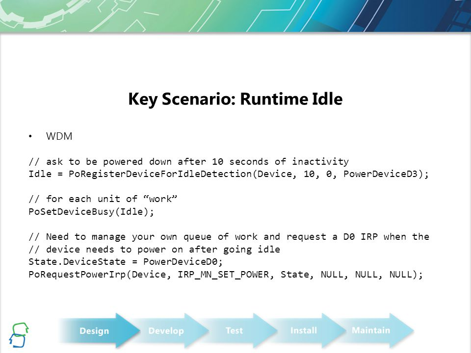 Key Scenario: Runtime Idle WDM // ask to be powered down after 10 seconds of inactivity Idle = PoRegisterDeviceForIdleDetection(Device, 10, 0, PowerDeviceD3); // for each unit of work PoSetDeviceBusy(Idle); // Need to manage your own queue of work and request a D0 IRP when the // device needs to power on after going idle State.DeviceState = PowerDeviceD0; PoRequestPowerIrp(Device, IRP_MN_SET_POWER, State, NULL, NULL, NULL);