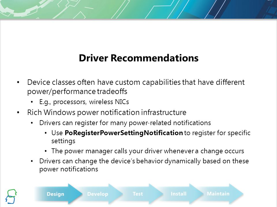 Driver Recommendations Device classes often have custom capabilities that have different power/performance tradeoffs E.g., processors, wireless NICs Rich Windows power notification infrastructure Drivers can register for many power-related notifications Use PoRegisterPowerSettingNotification to register for specific settings The power manager calls your driver whenever a change occurs Drivers can change the device's behavior dynamically based on these power notifications