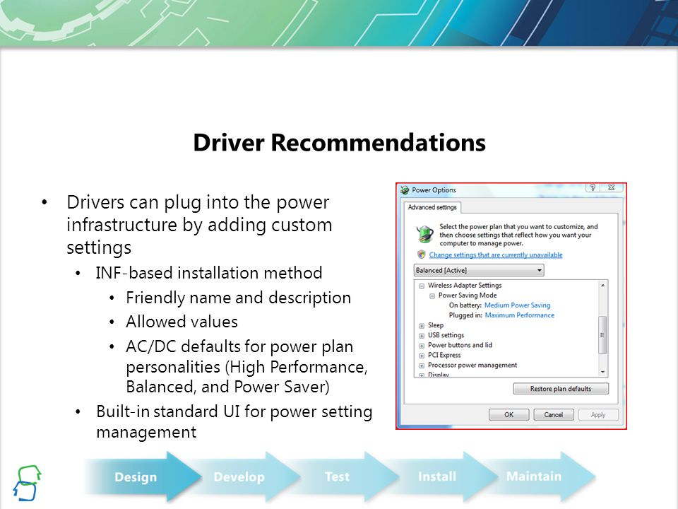 Driver Recommendations Drivers can plug into the power infrastructure by adding custom settings INF-based installation method Friendly name and description Allowed values AC/DC defaults for power plan personalities (High Performance, Balanced, and Power Saver) Built-in standard UI for power setting management