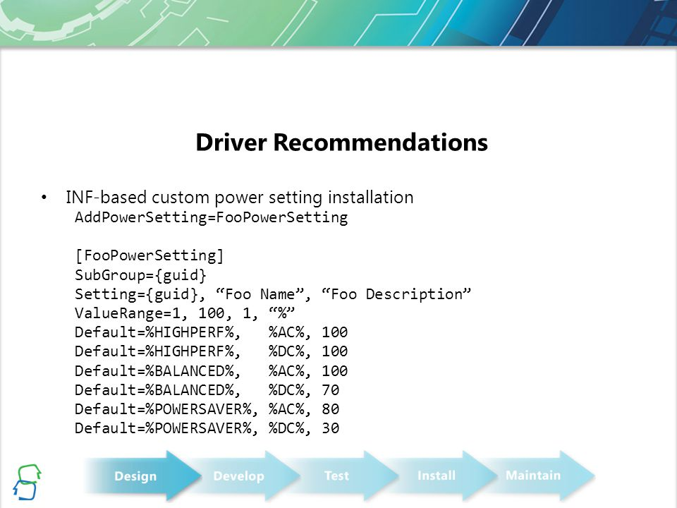 Driver Recommendations INF-based custom power setting installation AddPowerSetting=FooPowerSetting [FooPowerSetting] SubGroup={guid} Setting={guid}, Foo Name , Foo Description ValueRange=1, 100, 1, % Default=%HIGHPERF%, %AC%, 100 Default=%HIGHPERF%, %DC%, 100 Default=%BALANCED%, %AC%, 100 Default=%BALANCED%, %DC%, 70 Default=%POWERSAVER%, %AC%, 80 Default=%POWERSAVER%, %DC%, 30