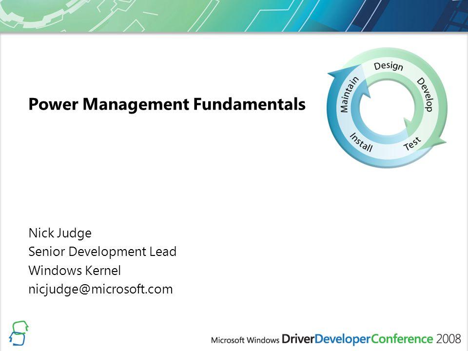 Power Management Fundamentals Nick Judge Senior Development Lead Windows Kernel nicjudge@microsoft.com