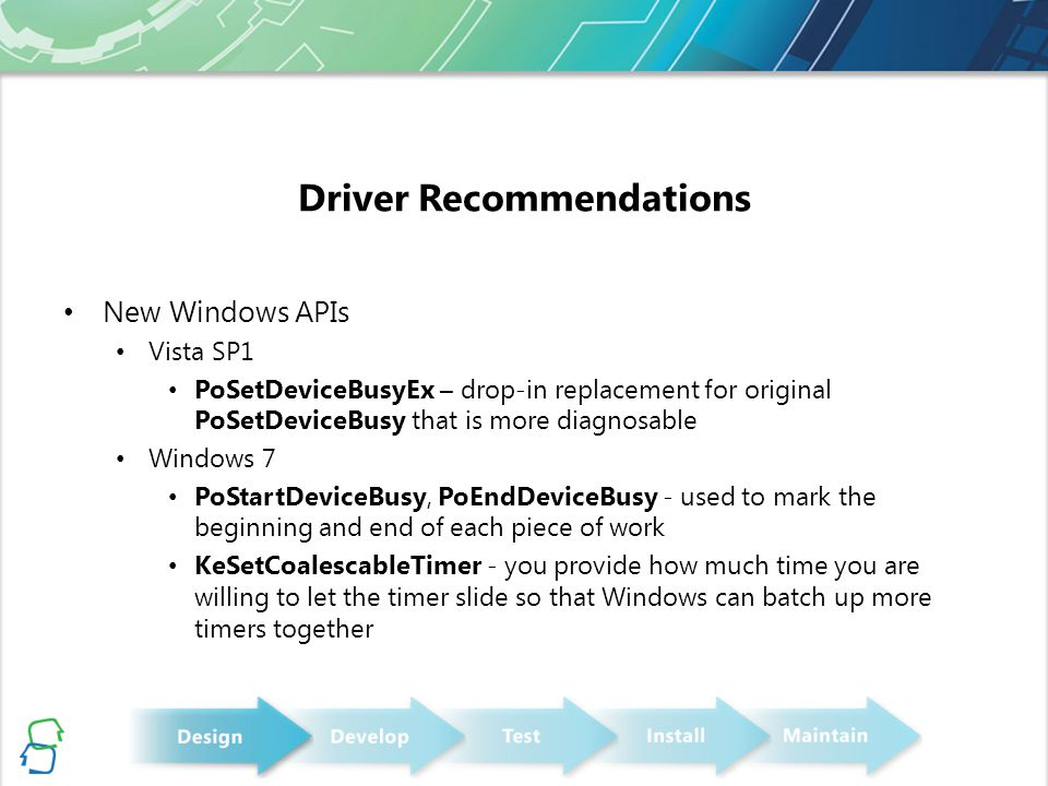 Driver Recommendations New Windows APIs Vista SP1 PoSetDeviceBusyEx – drop-in replacement for original PoSetDeviceBusy that is more diagnosable Windows 7 PoStartDeviceBusy, PoEndDeviceBusy - used to mark the beginning and end of each piece of work KeSetCoalescableTimer - you provide how much time you are willing to let the timer slide so that Windows can batch up more timers together
