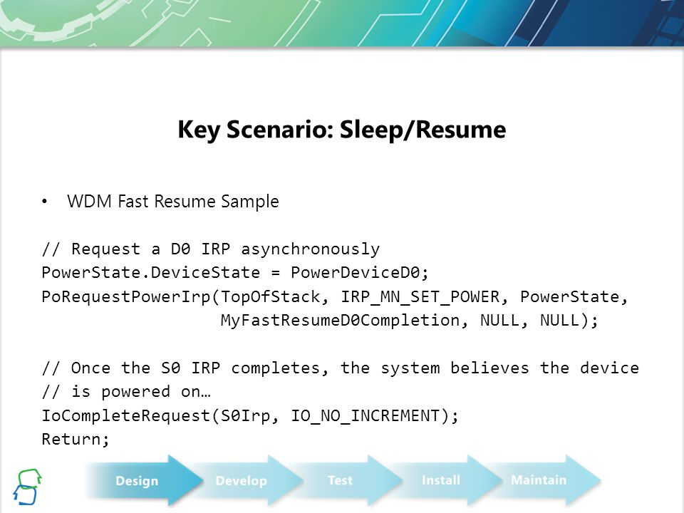 Key Scenario: Sleep/Resume WDM Fast Resume Sample // Request a D0 IRP asynchronously PowerState.DeviceState = PowerDeviceD0; PoRequestPowerIrp(TopOfStack, IRP_MN_SET_POWER, PowerState, MyFastResumeD0Completion, NULL, NULL); // Once the S0 IRP completes, the system believes the device // is powered on… IoCompleteRequest(S0Irp, IO_NO_INCREMENT); Return;