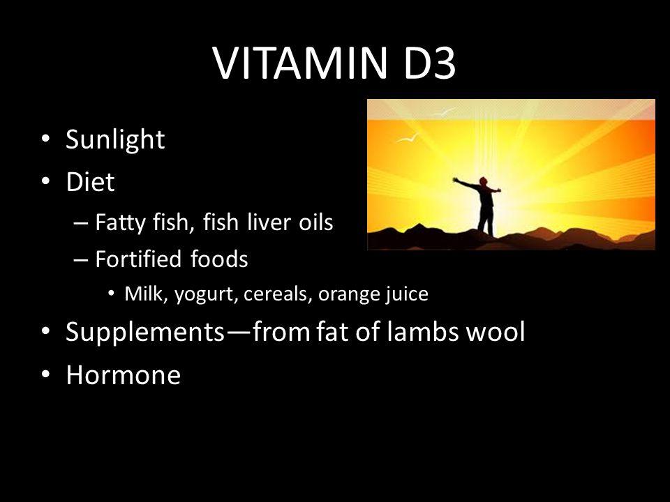 VITAMIN D3 Sunlight Diet – Fatty fish, fish liver oils – Fortified foods Milk, yogurt, cereals, orange juice Supplements—from fat of lambs wool Hormone