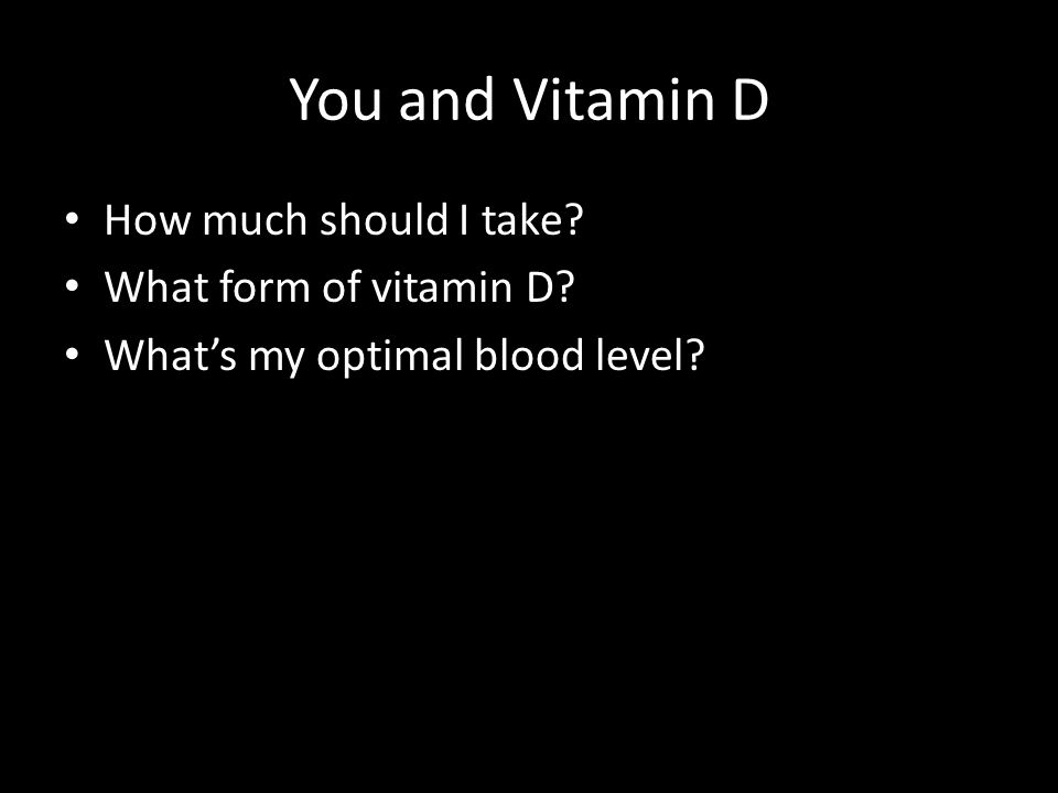You and Vitamin D How much should I take? What form of vitamin D? What's my optimal blood level?