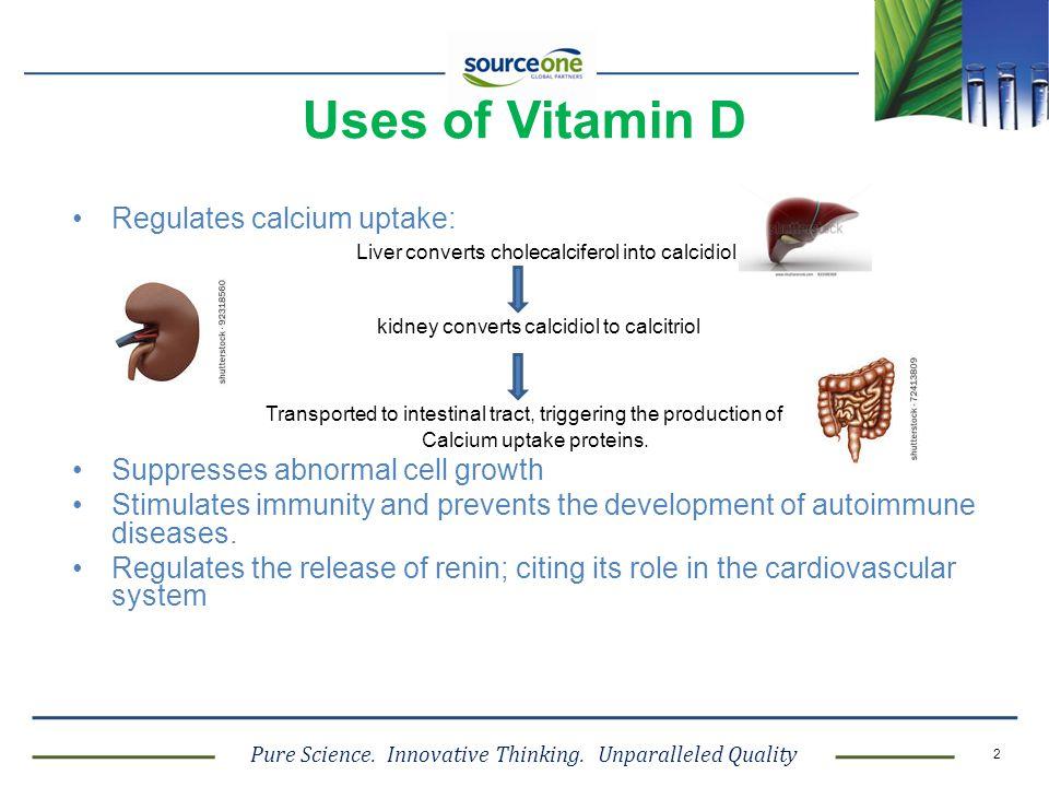 Pure Science. Innovative Thinking. Unparalleled Quality 2 Uses of Vitamin D Regulates calcium uptake: Liver converts cholecalciferol into calcidiol ki