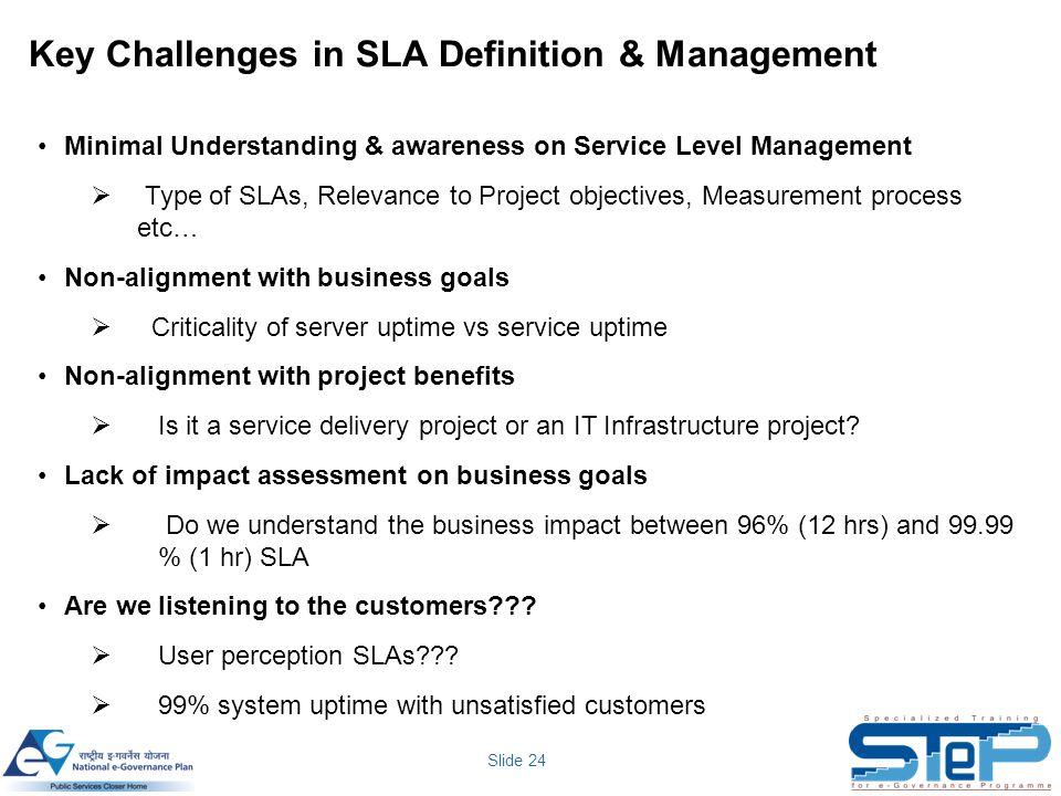 Slide 24 Key Challenges in SLA Definition & Management Minimal Understanding & awareness on Service Level Management  Type of SLAs, Relevance to Proj