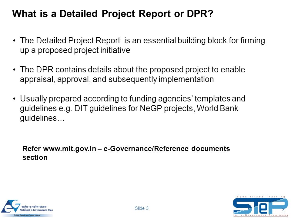 Slide 3 What is a Detailed Project Report or DPR? 3 The Detailed Project Report is an essential building block for firming up a proposed project initi