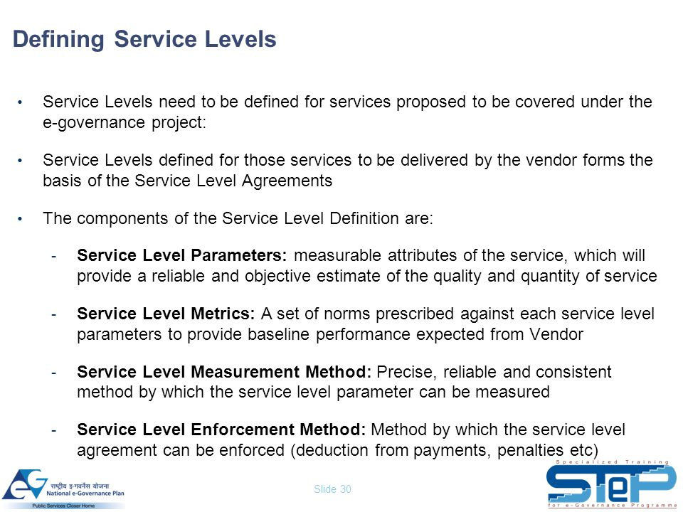 Slide 30 Defining Service Levels Service Levels need to be defined for services proposed to be covered under the e-governance project: Service Levels